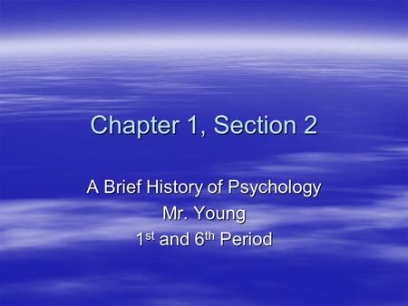 Chapter 1, Section 2 A Brief History of Psychology Mr. Young 1 st and 6 th Period.