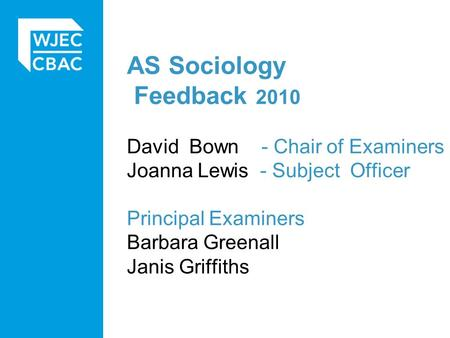 AS Sociology Feedback 2010 David Bown - Chair of Examiners Joanna Lewis - Subject Officer Principal Examiners Barbara Greenall Janis Griffiths.