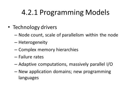 4.2.1 Programming Models Technology drivers – Node count, scale of parallelism within the node – Heterogeneity – Complex memory hierarchies – Failure rates.