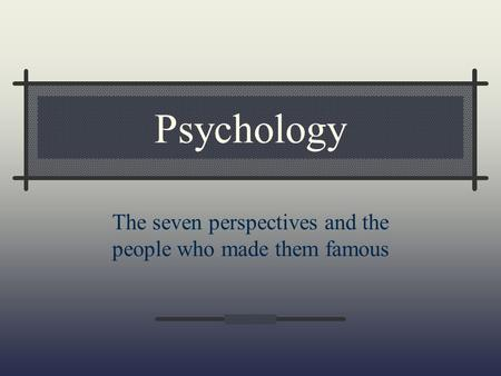 Psychology The seven perspectives and the people who made them famous.