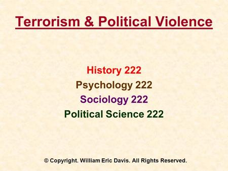 Terrorism & <strong>Political</strong> Violence History 222 Psychology 222 Sociology 222 <strong>Political</strong> Science 222 © Copyright. William Eric Davis. All Rights Reserved.