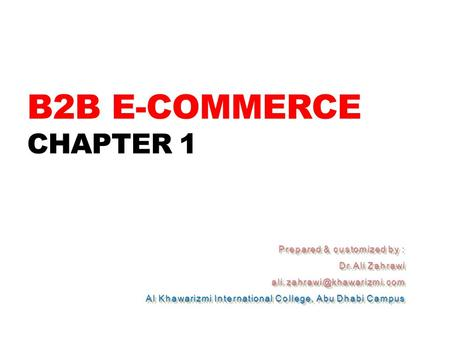 B2B E-COMMERCE CHAPTER 1 Prepared & customized by : Dr.Ali Zahrawi Al Khawarizmi International College, Abu Dhabi Campus Prepared.
