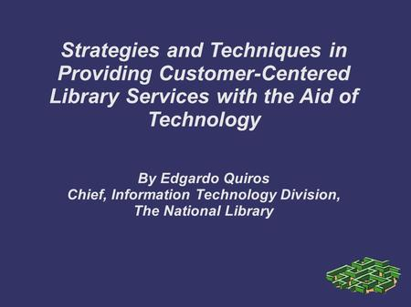 Strategies and Techniques in Providing Customer-Centered Library Services with the Aid of Technology By Edgardo Quiros Chief, Information Technology Division,