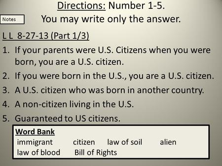 Directions: Number 1-5. You may write only the answer. L L 8-27-13 (Part 1/3) 1.If your parents were U.S. Citizens when you were born, you are a U.S. citizen.