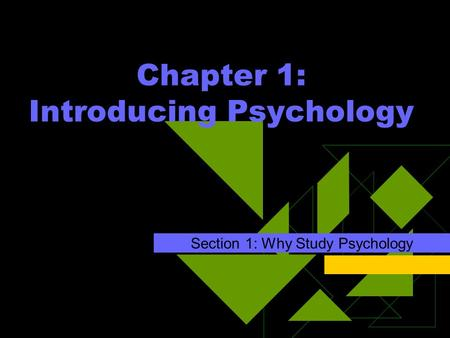 Chapter 1: Introducing Psychology Section 1: Why Study Psychology.