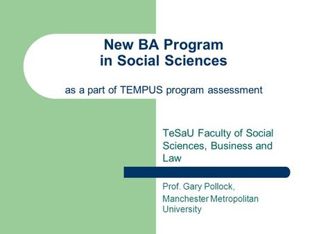 New BA Program in Social Sciences as a part of TEMPUS program assessment TeSaU Faculty of Social Sciences, Business and Law Prof. Gary Pollock, Manchester.