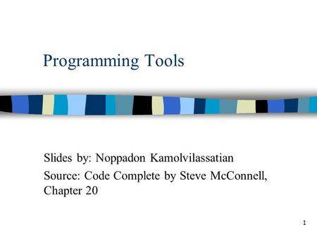 1 Programming Tools Slides by: Noppadon Kamolvilassatian Source: Code Complete by Steve McConnell, Chapter 20.
