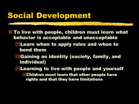 Social Development zTo live with people, children must learn what behavior is acceptable and unacceptable yLearn when to apply rules and when to bend them.