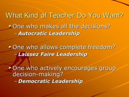 What Kind of Teacher Do You Want? One who makes all the decisions? –Autocratic Leadership One who allows complete freedom? –Laissez Faire Leadership One.