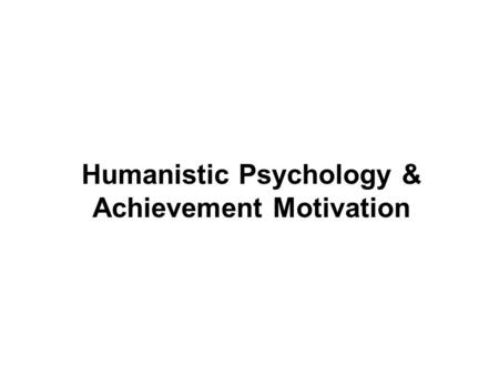 Humanistic Psychology & Achievement Motivation. I. Fundamental Concepts A. Free Will: the belief that behavior is caused by a person's independent decisions.