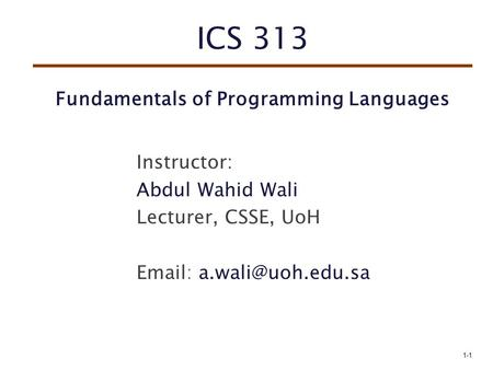 ICS 313 Fundamentals of Programming Languages Instructor: Abdul Wahid Wali Lecturer, CSSE, UoH   1-1.
