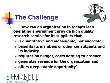 The Challenge  How can an organization in today's lean operating environment provide high quality research service for its suppliers that is quantitative.