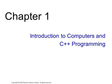 Copyright © 2008 Pearson Addison-Wesley. All rights reserved. Chapter 1 Introduction to Computers and C++ Programming.