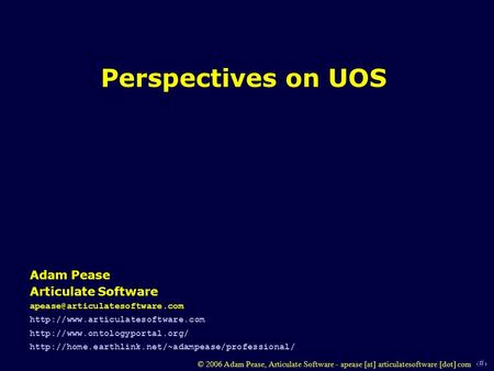 1 © 2006 Adam Pease, Articulate Software - apease [at] articulatesoftware [dot] com Perspectives on UOS Adam Pease Articulate Software