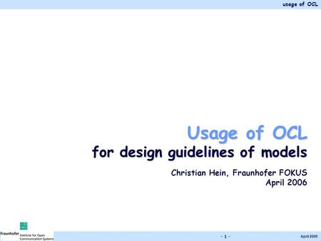 Usage of OCL April 2006 - 1 - Usage of OCL for design guidelines of models Christian Hein, Fraunhofer FOKUS April 2006.