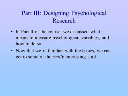Part III: Designing Psychological Research In Part II of the course, we discussed what it means to measure psychological variables, and how to do so. Now.