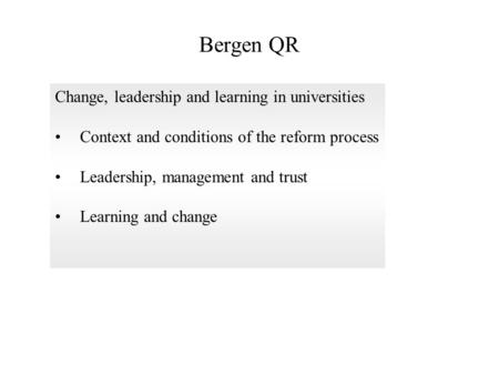 Bergen QR Change, leadership and learning in universities Context and conditions of the reform process Leadership, management and trust Learning and change.