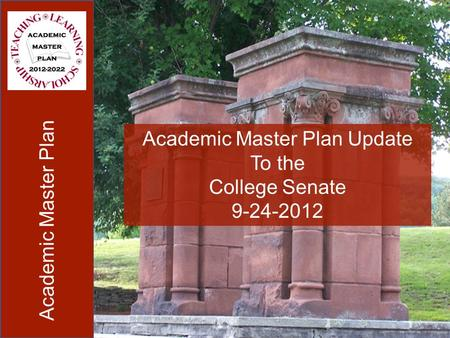 Academic Master Plan Academic Master Plan Update To the College Senate 9-24-2012.