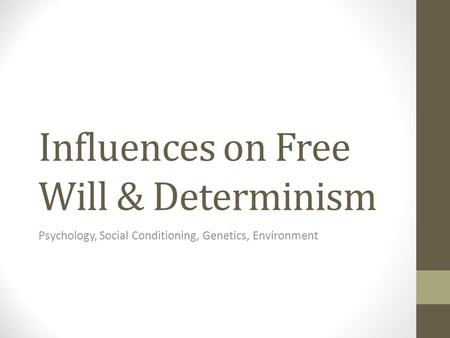 Influences on Free Will & Determinism Psychology, Social Conditioning, Genetics, Environment.