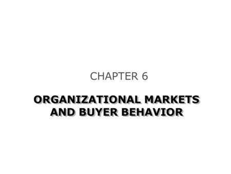 ORGANIZATIONAL MARKETS AND BUYER BEHAVIOR CHAPTER 6.