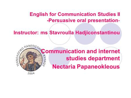 English for Communication Studies II -Persuasive oral presentation- Instructor: ms Stavroulla Hadjiconstantinou Communication and internet studies department.