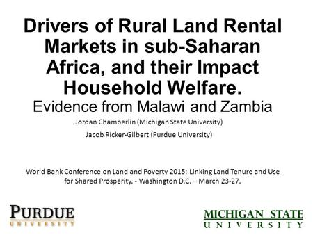 Drivers of Rural Land Rental Markets in sub-Saharan Africa, and their Impact Household Welfare. Evidence from Malawi and Zambia Jordan Chamberlin (Michigan.
