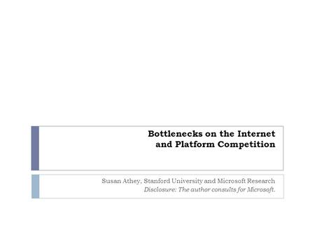 Bottlenecks on the Internet and Platform Competition Susan Athey, Stanford University and Microsoft Research Disclosure: The author consults for Microsoft.