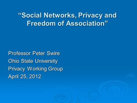 """Social Networks, Privacy and Freedom of Association"" Professor Peter Swire Ohio State University Privacy Working Group April 25, 2012."