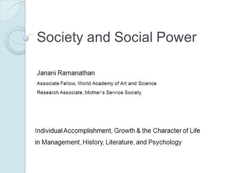 Society and Social Power Individual Accomplishment, Growth & the Character of Life in Management, History, Literature, and Psychology Janani Ramanathan.