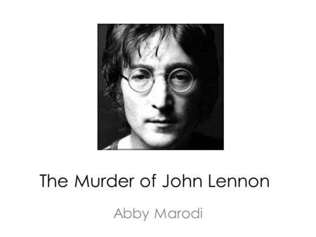 The Murder of John Lennon Abby Marodi. John Lennon Born October 9, 1940 Liverpool, England Formed The Beatles in 1957 – With Paul McCartney, Ringo Starr,