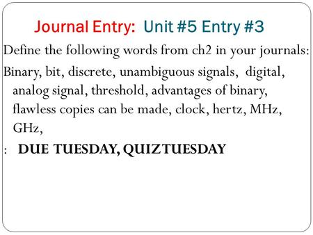 Journal Entry: Unit #5 Entry #3 Define the following words from ch2 in your journals: Binary, bit, discrete, unambiguous signals, digital, analog signal,