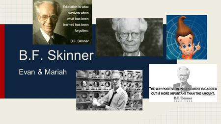 B.F. Skinner Evan & Mariah. Synopsis ● Born 1904 in Pennsylvania ● Began working on ideas of human behavior after earning his doctorate from Harvard ●
