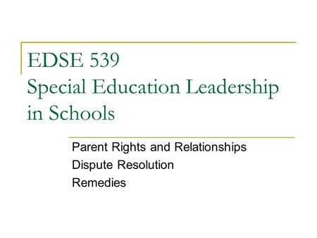 EDSE 539 Special Education Leadership in Schools Parent Rights and Relationships Dispute Resolution Remedies.
