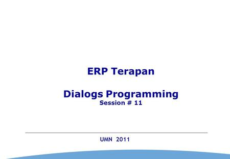 0 UMN 2011 ERP Terapan Dialogs Programming Session # 11.