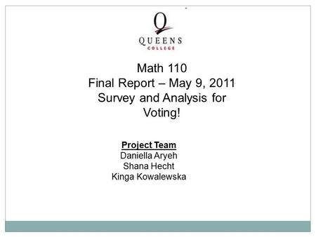Project Team Daniella Aryeh Shana Hecht Kinga Kowalewska Math 110 Final Report – May 9, 2011 Survey and Analysis for Voting!