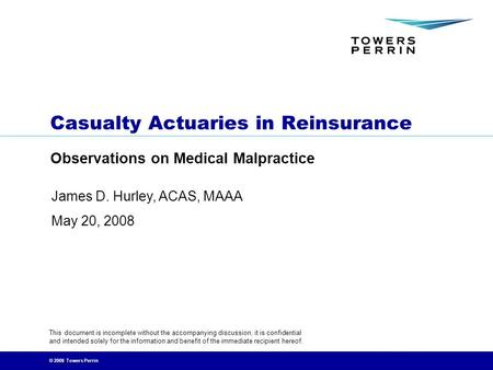 © 2008 Towers Perrin Casualty Actuaries in Reinsurance Observations on Medical Malpractice This document is incomplete without the accompanying discussion;