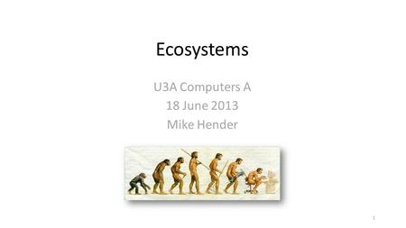 Ecosystems U3A Computers A 18 June 2013 Mike Hender 1.