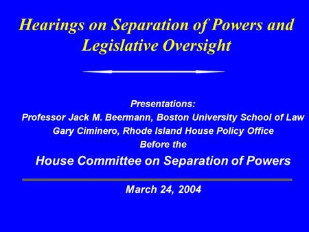 Hearings on Separation of Powers and Legislative Oversight Presentations: Professor Jack M. Beermann, Boston University School of Law Gary Ciminero, Rhode.
