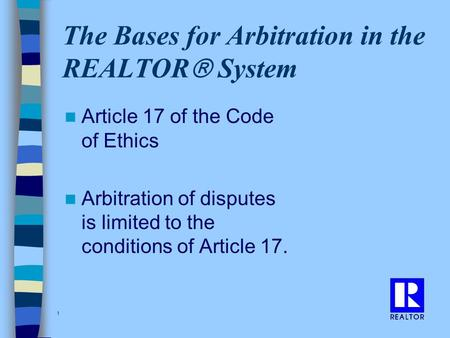 1 The Bases for Arbitration in the REALTOR  System Article 17 of the Code of Ethics Arbitration of disputes is limited to the conditions of Article 17.