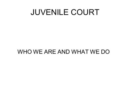 JUVENILE COURT WHO WE ARE AND WHAT WE DO. DELINQUENCY CASES THE JUVENILE COURT HANDLES CRIMINAL CASES ABOVE CLASS B MISDEMEANORS TO CAPITAL MURDER FOR.