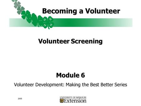 2005 Becoming a Volunteer Volunteer Screening Module 6 Volunteer Development: Making the Best Better Series.