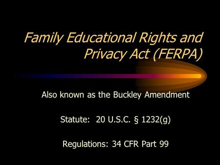 Family Educational Rights and Privacy Act (FERPA) Also known as the Buckley Amendment Statute: 20 U.S.C. § 1232(g) Regulations: 34 CFR Part 99.