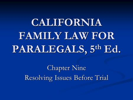 CALIFORNIA FAMILY LAW FOR PARALEGALS, 5 th Ed. Chapter Nine Resolving Issues Before Trial.