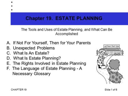 CHAPTER 19Slide 1 of 6 Chapter 19. ESTATE PLANNING The Tools and Uses of Estate Planning, and What Can Be Accomplished A. If Not For Yourself, Then for.