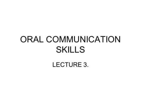 "ORAL COMMUNICATION SKILLS LECTURE 3.. Verbal Communcation – It's what you say and how you say it ""The newest computer can merely compound, at speed, the."