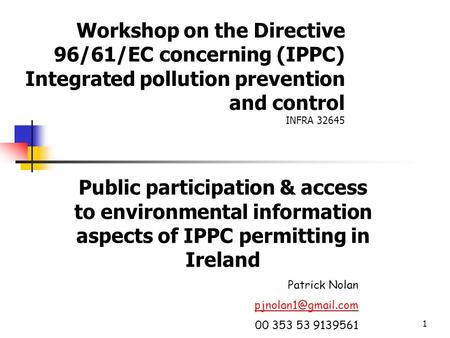 1 Workshop on the Directive 96/61/EC concerning (IPPC) Integrated pollution prevention and control INFRA 32645 Public participation & access to environmental.