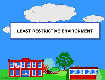 LEAST RESTRICTIVE ENVIRONMENT LEAST RESTRICTIVE ENVIRONMENT ©PACER Center, Inc., 2005.