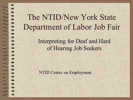 The NTID/New York State Department of Labor Job Fair Interpreting for Deaf and Hard of Hearing Job Seekers NTID Center on Employment.