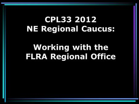 CPL33 2012 NE Regional Caucus: Working with the FLRA Regional Office.