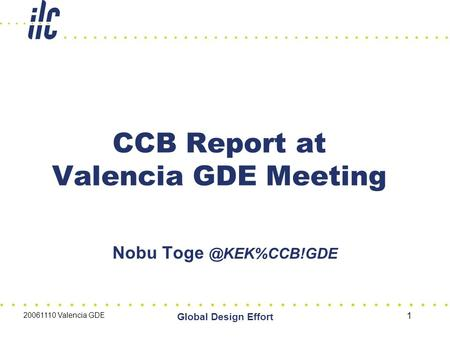 20061110 Valencia GDE Global Design Effort 1 CCB Report at Valencia GDE Meeting Nobu